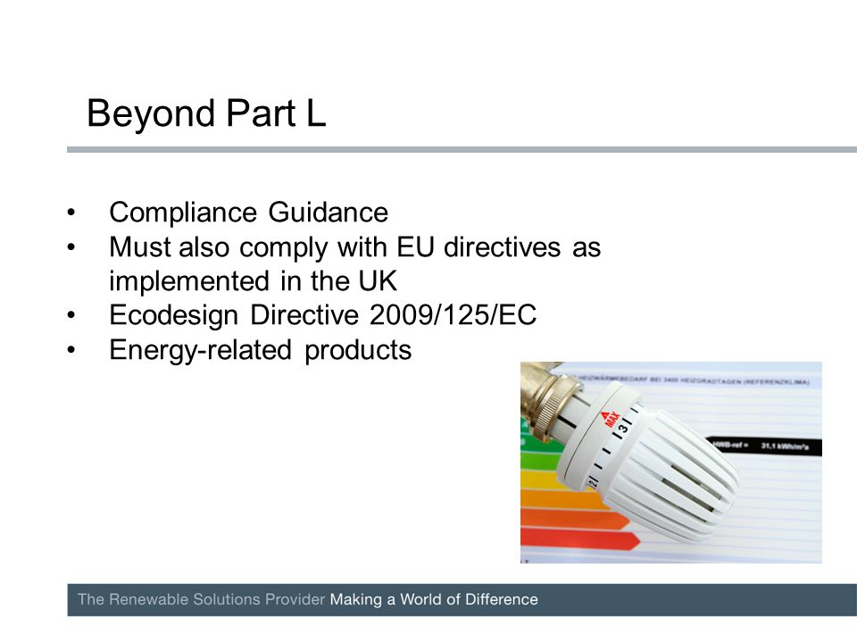 Compliance Guidance Must also comply with EU directives as implemented in the UK Ecodesign Directive 2009/125/EC Energy-related products Beyond Part L