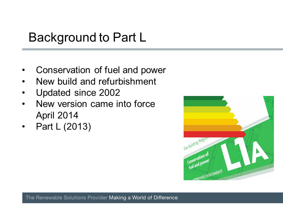 Conservation of fuel and power New build and refurbishment Updated since 2002 New version came into force April 2014 Part L (2013) Background to Part