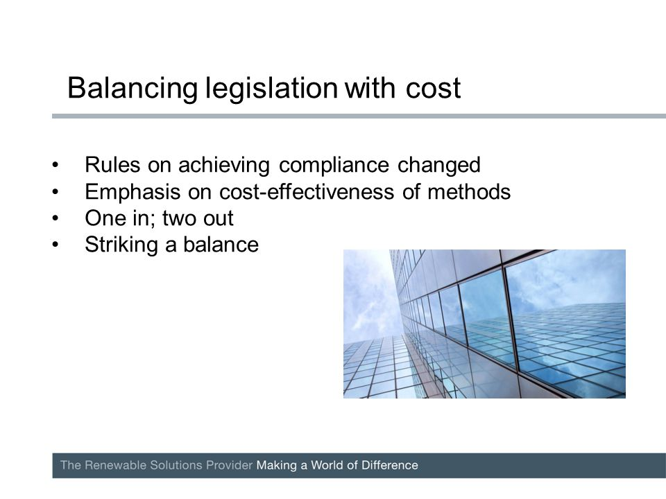 Rules on achieving compliance changed Emphasis on cost-effectiveness of methods One in; two out Striking a balance Balancing legislation with cost