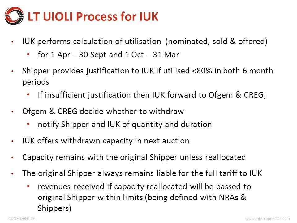 CONFIDENTIAL www.interconnector.com LT UIOLI Process for IUK IUK performs calculation of utilisation (nominated, sold & offered) for 1 Apr – 30 Sept and 1 Oct – 31 Mar Shipper provides justification to IUK if utilised <80% in both 6 month periods If insufficient justification then IUK forward to Ofgem & CREG; Ofgem & CREG decide whether to withdraw notify Shipper and IUK of quantity and duration IUK offers withdrawn capacity in next auction Capacity remains with the original Shipper unless reallocated The original Shipper always remains liable for the full tariff to IUK revenues received if capacity reallocated will be passed to original Shipper within limits (being defined with NRAs & Shippers)