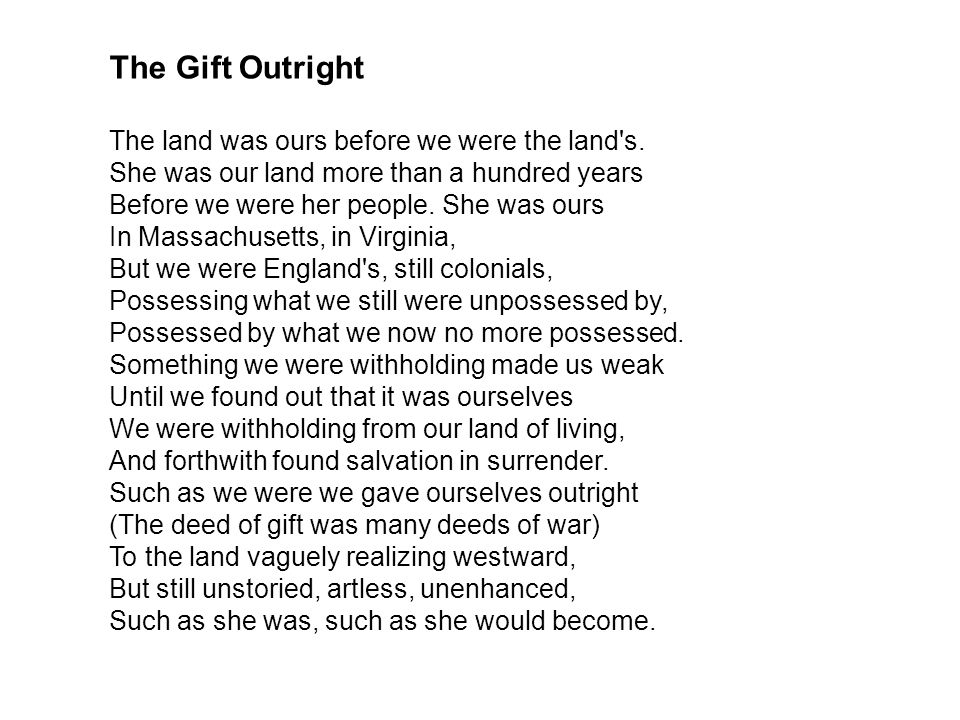 The Gift Outright The land was ours before we were the land's. She was our land more than a hundred years Before we were her people. She was ours In M