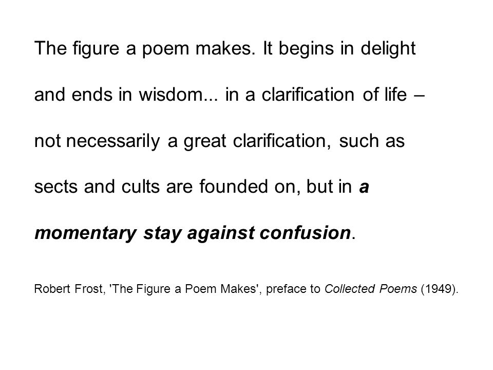 The figure a poem makes. It begins in delight and ends in wisdom... in a clarification of life – not necessarily a great clarification, such as sects