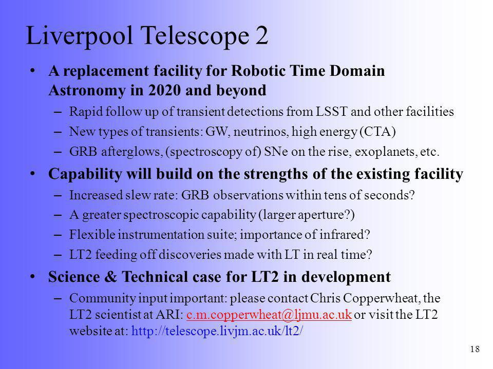 Liverpool Telescope 2 A replacement facility for Robotic Time Domain Astronomy in 2020 and beyond – Rapid follow up of transient detections from LSST and other facilities – New types of transients: GW, neutrinos, high energy (CTA) – GRB afterglows, (spectroscopy of) SNe on the rise, exoplanets, etc.