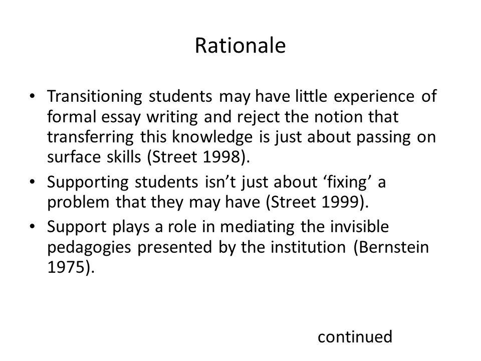 Rationale Transitioning students may have little experience of formal essay writing and reject the notion that transferring this knowledge is just about passing on surface skills (Street 1998).