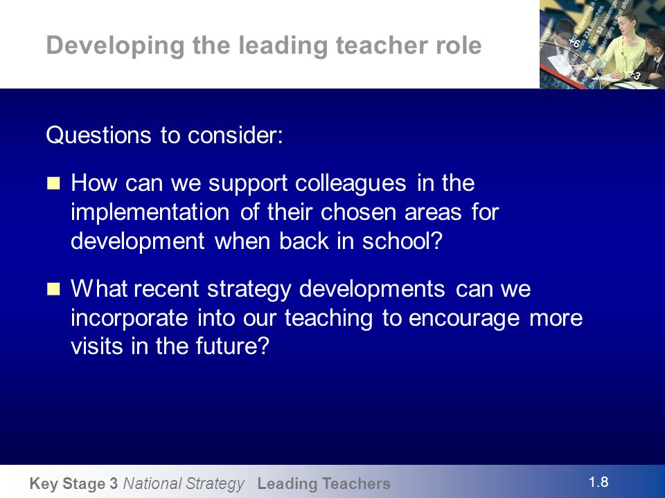 Key Stage 3 National Strategy Leading Teachers Developing the leading teacher role Questions to consider: How can we support colleagues in the impleme