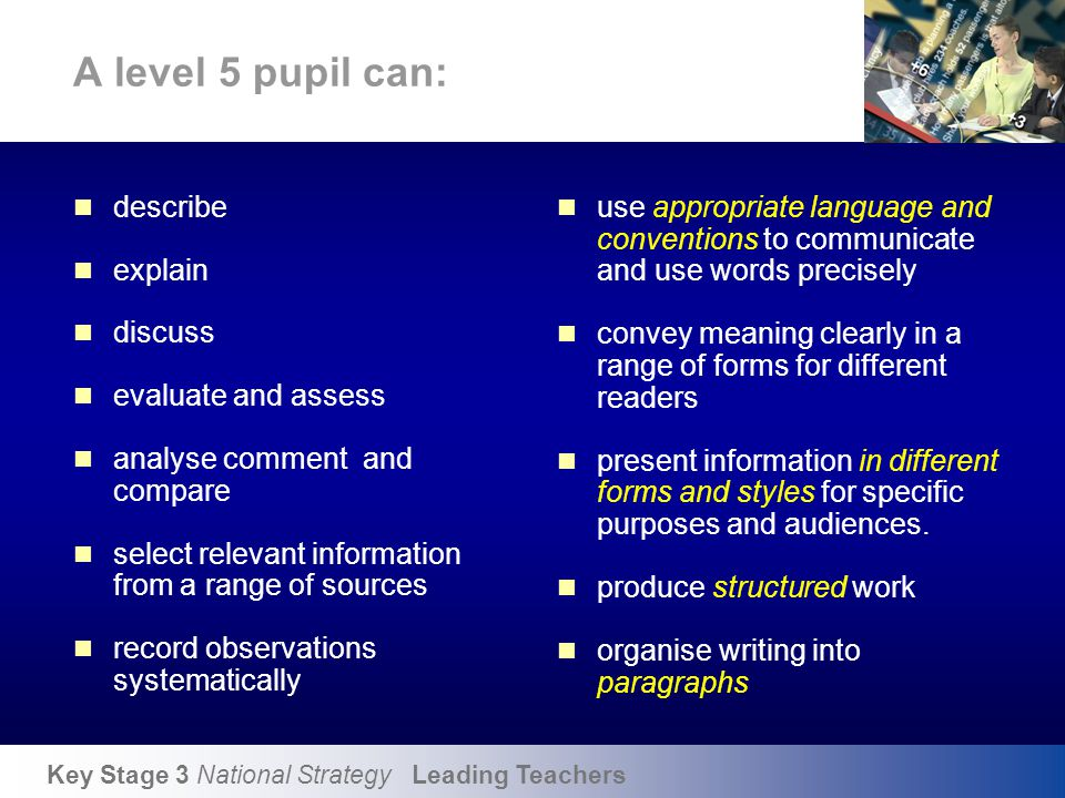 Key Stage 3 National Strategy Leading Teachers A level 5 pupil can: describe explain discuss evaluate and assess analyse comment and compare select re