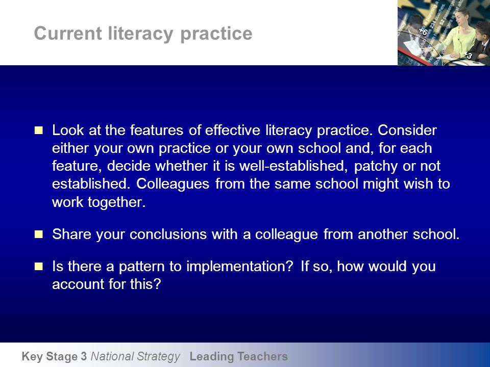Key Stage 3 National Strategy Leading Teachers Current literacy practice Look at the features of effective literacy practice. Consider either your own