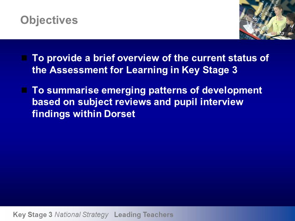 Key Stage 3 National Strategy Leading Teachers Objectives To provide a brief overview of the current status of the Assessment for Learning in Key Stag