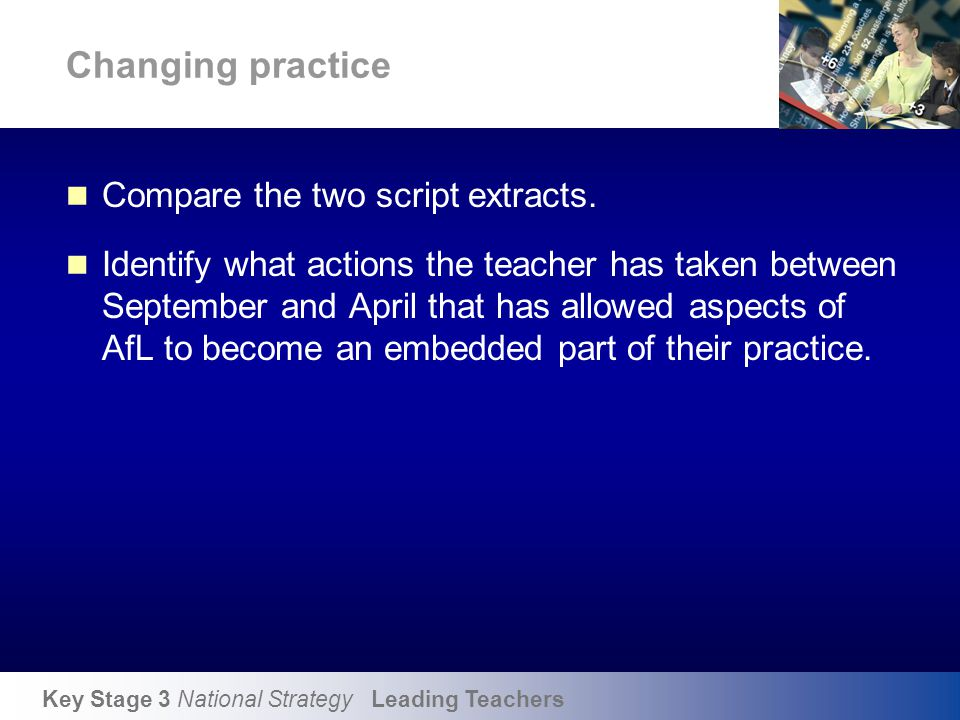 Key Stage 3 National Strategy Leading Teachers Changing practice Compare the two script extracts. Identify what actions the teacher has taken between