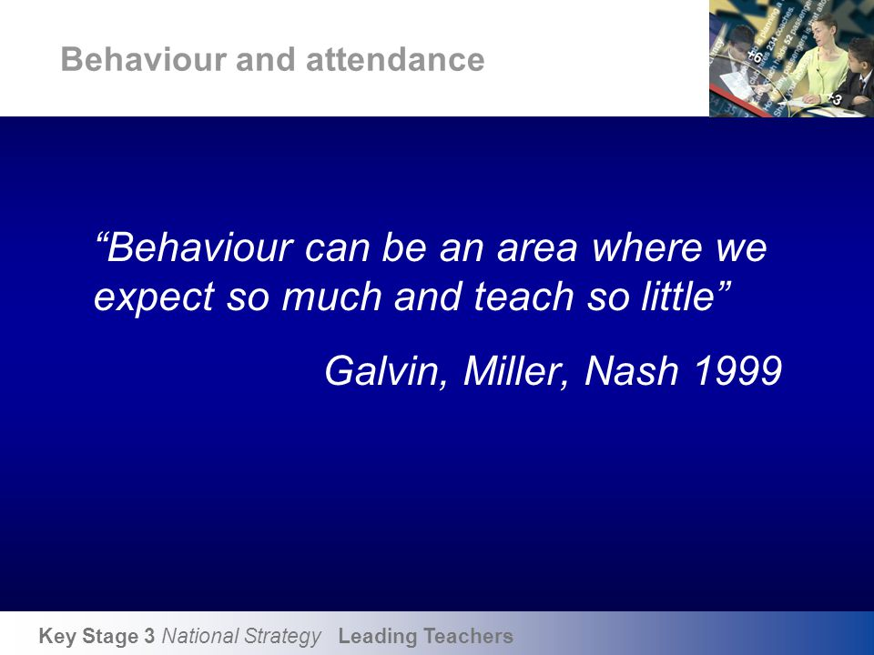 """Key Stage 3 National Strategy Leading Teachers Behaviour and attendance """"Behaviour can be an area where we expect so much and teach so little"""" Galvin,"""