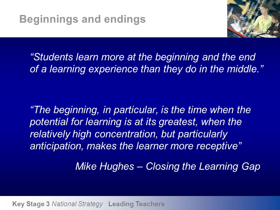 """Key Stage 3 National Strategy Leading Teachers Beginnings and endings """"Students learn more at the beginning and the end of a learning experience than"""