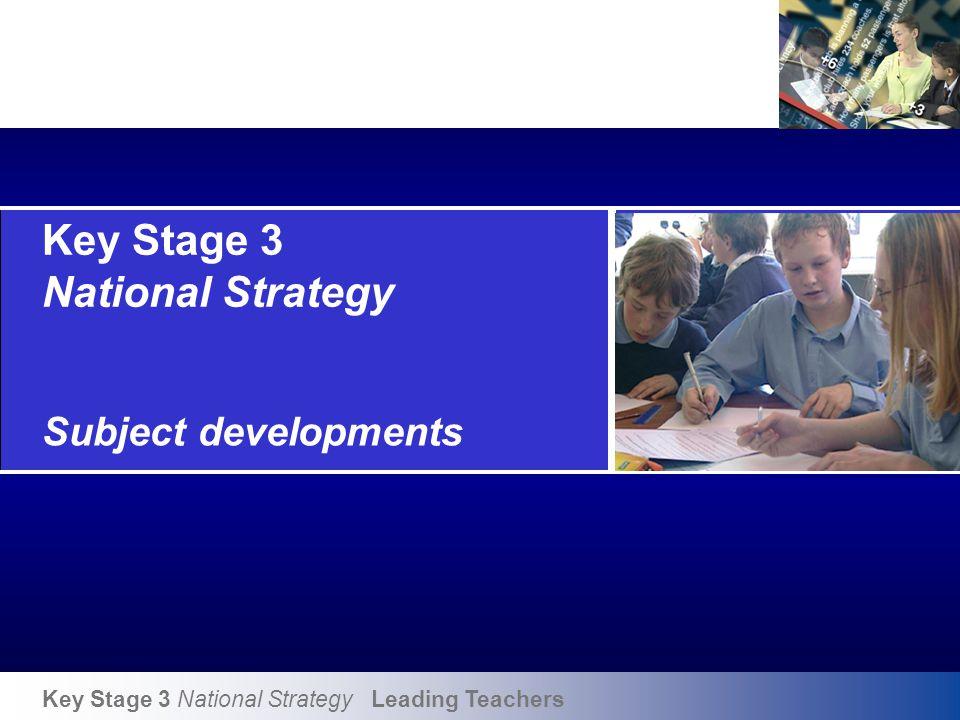 Key Stage 3 National Strategy Leading Teachers Key Stage 3 National Strategy Subject developments