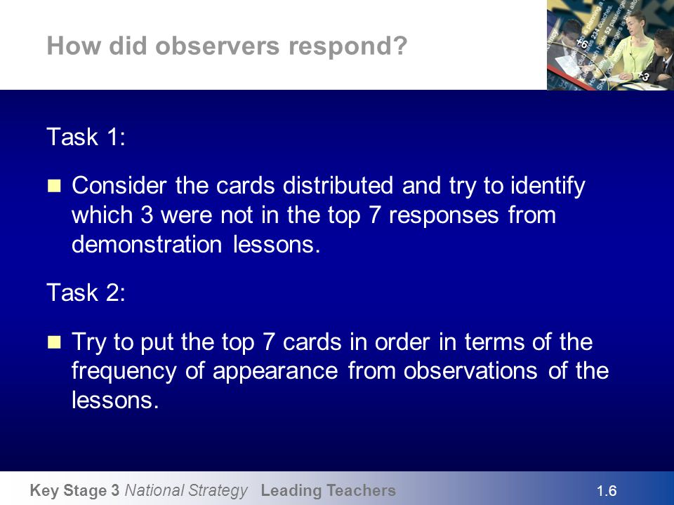 Key Stage 3 National Strategy Leading Teachers How did observers respond? Task 1: Consider the cards distributed and try to identify which 3 were not