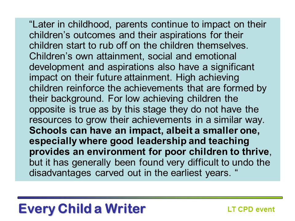 LT CPD event Every Child a Writer Later in childhood, parents continue to impact on their children's outcomes and their aspirations for their children start to rub off on the children themselves.
