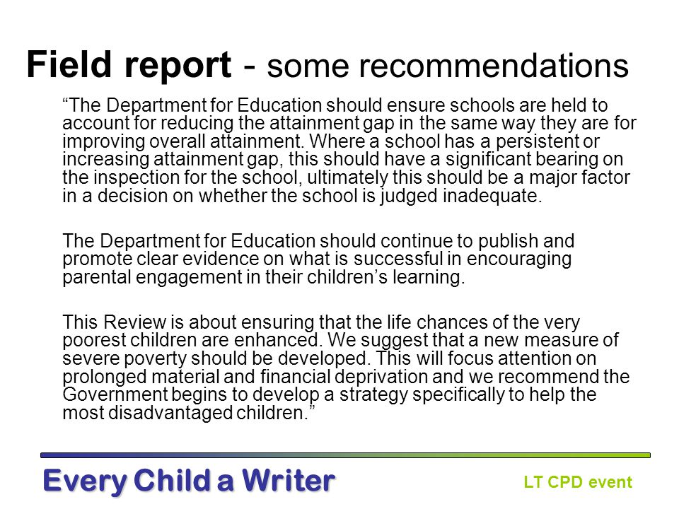 LT CPD event Every Child a Writer Field report - some recommendations The Department for Education should ensure schools are held to account for reducing the attainment gap in the same way they are for improving overall attainment.