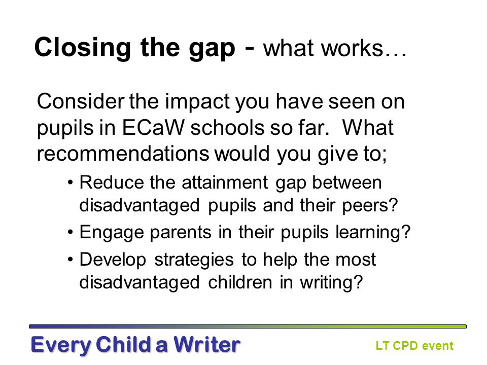 LT CPD event Every Child a Writer Closing the gap - what works… Consider the impact you have seen on pupils in ECaW schools so far.
