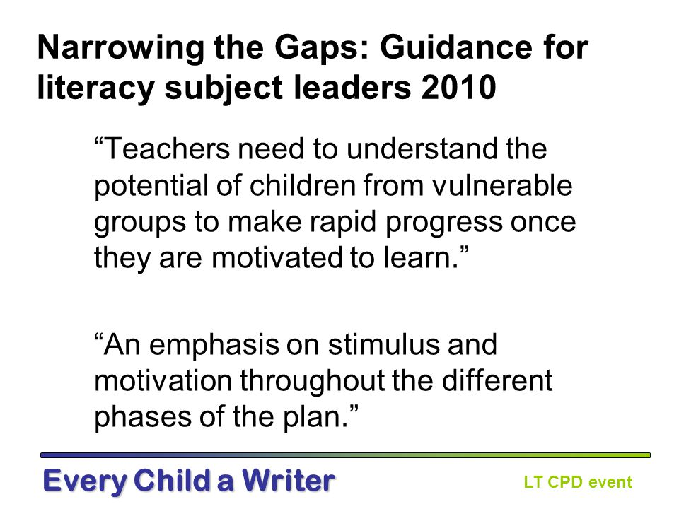 LT CPD event Every Child a Writer Narrowing the Gaps: Guidance for literacy subject leaders 2010 Teachers need to understand the potential of children from vulnerable groups to make rapid progress once they are motivated to learn. An emphasis on stimulus and motivation throughout the different phases of the plan.