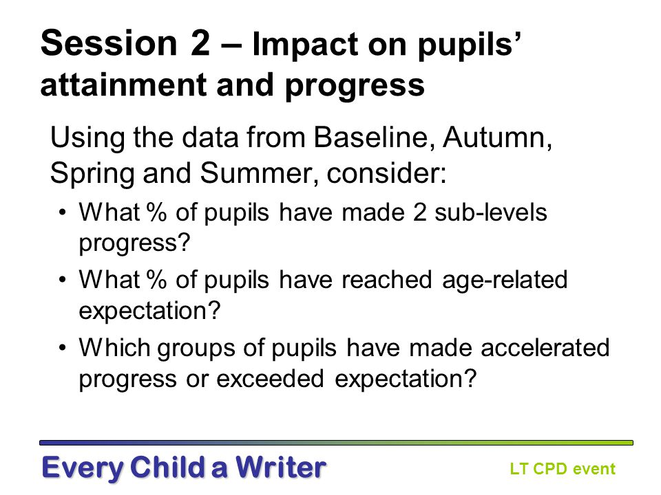 LT CPD event Every Child a Writer Session 2 – Impact on pupils' attainment and progress Using the data from Baseline, Autumn, Spring and Summer, consider: What % of pupils have made 2 sub-levels progress.