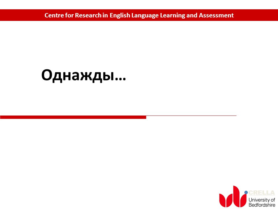 CRELLA Centre for Research in English Language Learning and Assessment Однажды…