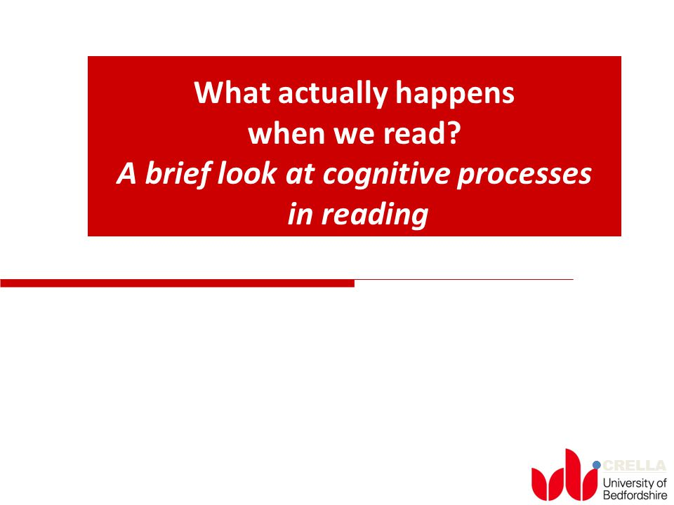 CRELLA What actually happens when we read? A brief look at cognitive processes in reading