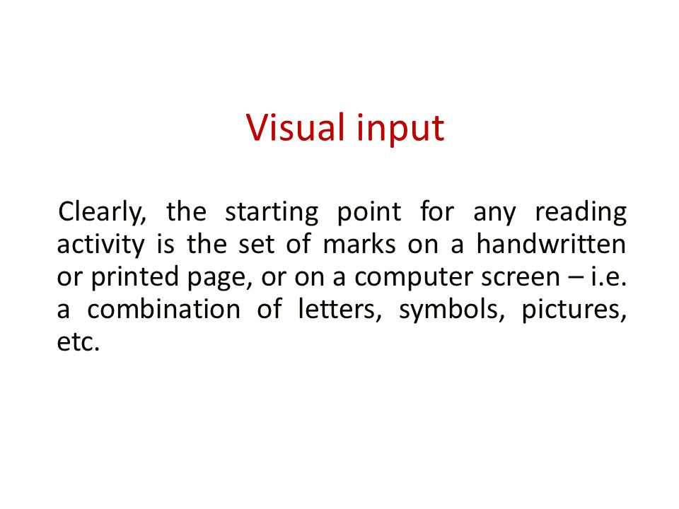 Visual input Clearly, the starting point for any reading activity is the set of marks on a handwritten or printed page, or on a computer screen – i.e.