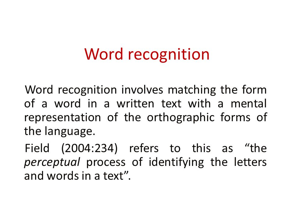 Word recognition Word recognition involves matching the form of a word in a written text with a mental representation of the orthographic forms of the language.