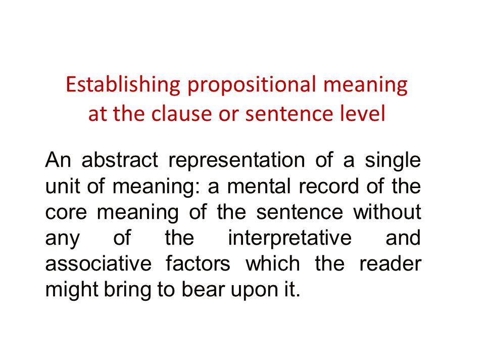 Establishing propositional meaning at the clause or sentence level An abstract representation of a single unit of meaning: a mental record of the core