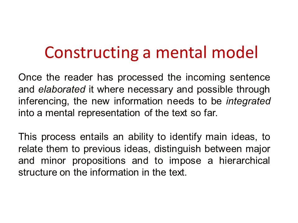 Constructing a mental model Once the reader has processed the incoming sentence and elaborated it where necessary and possible through inferencing, the new information needs to be integrated into a mental representation of the text so far.