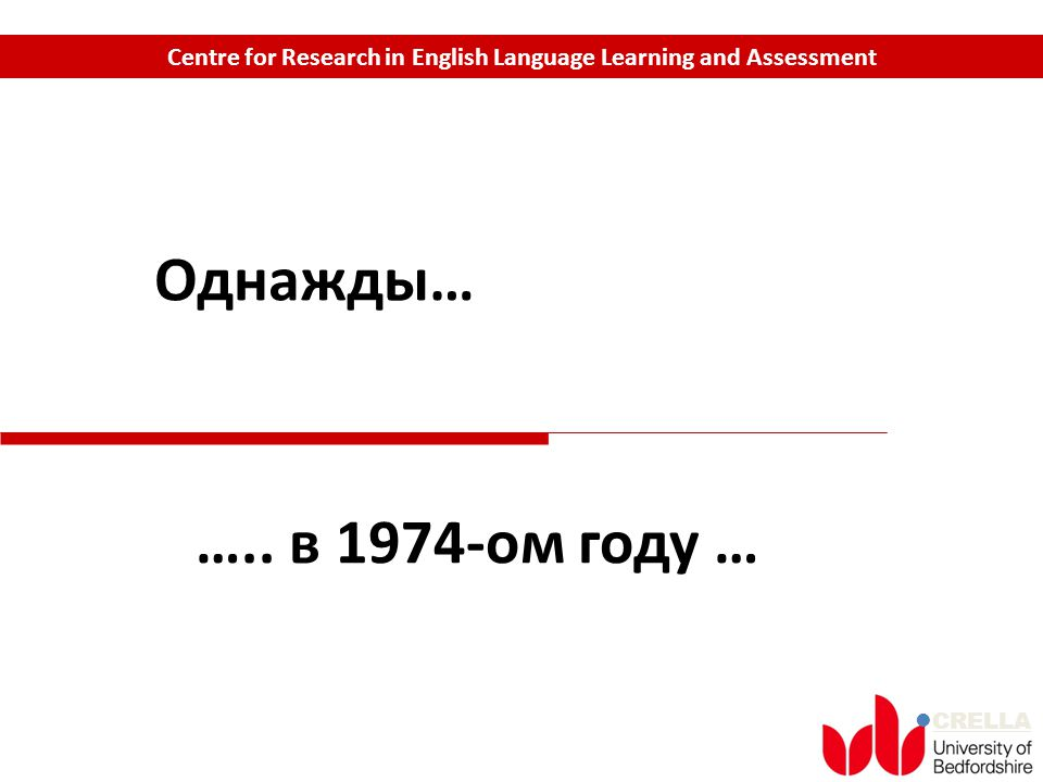 CRELLA Centre for Research in English Language Learning and Assessment Однажды… ….. в 1974-oм году …