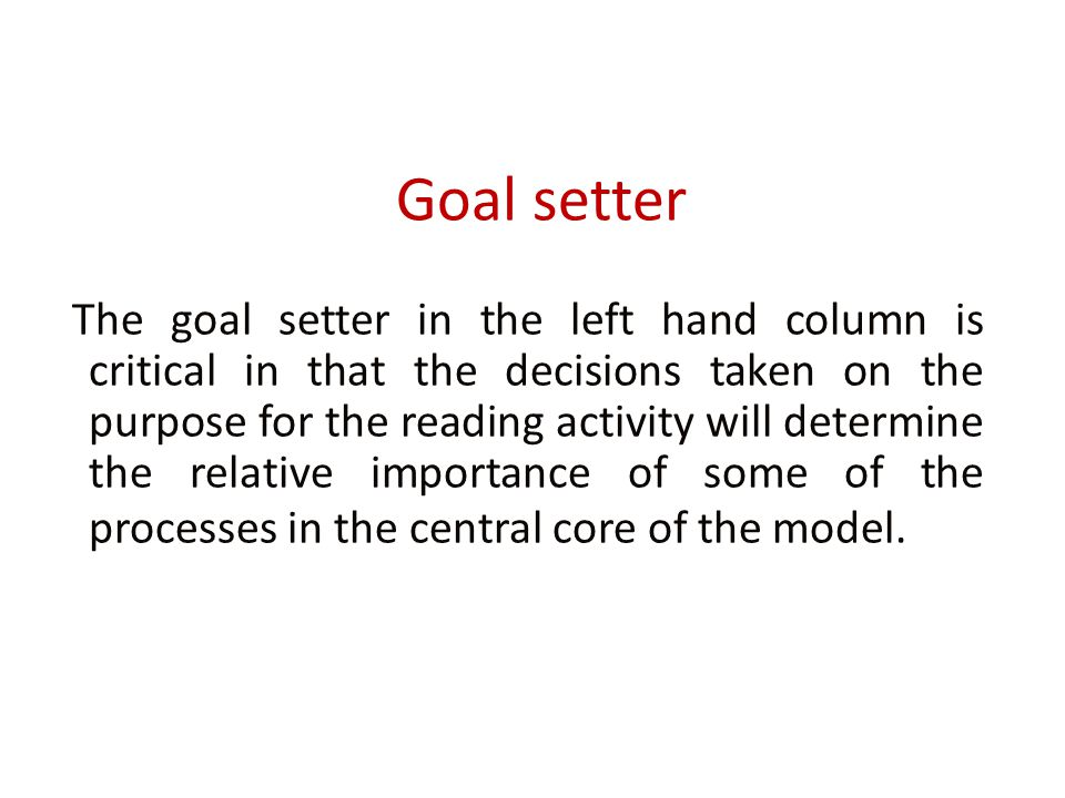 Goal setter The goal setter in the left hand column is critical in that the decisions taken on the purpose for the reading activity will determine the relative importance of some of the processes in the central core of the model.