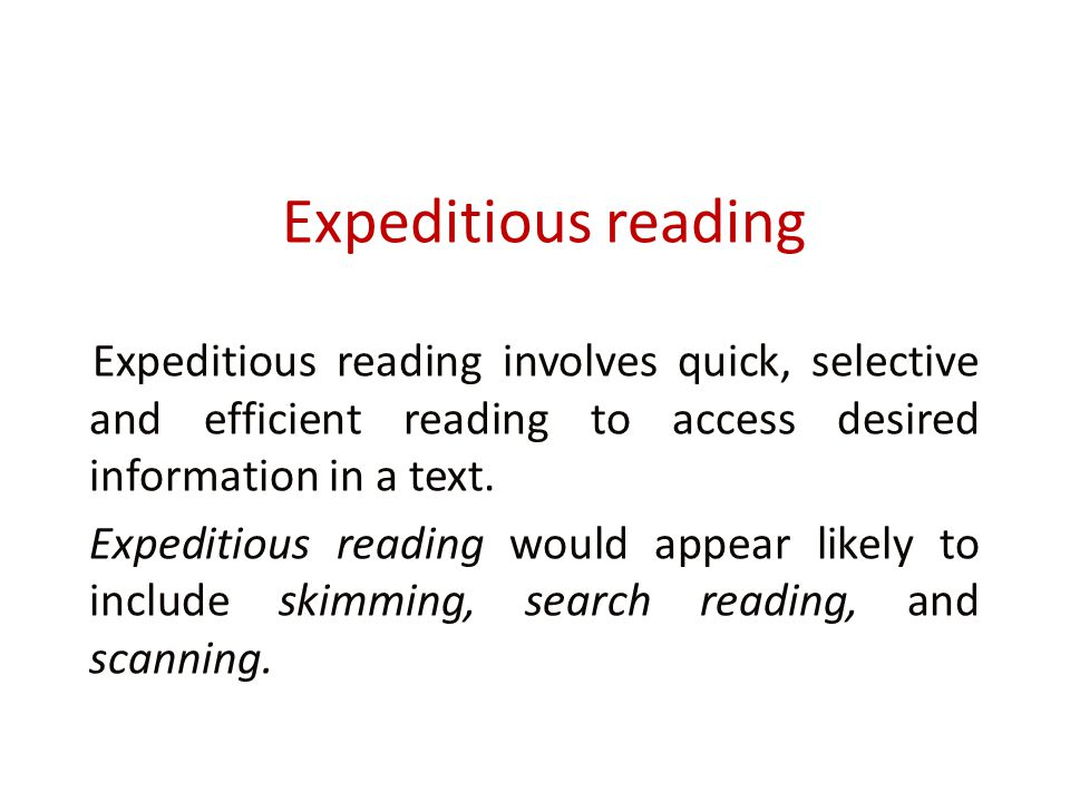 Expeditious reading Expeditious reading involves quick, selective and efficient reading to access desired information in a text.