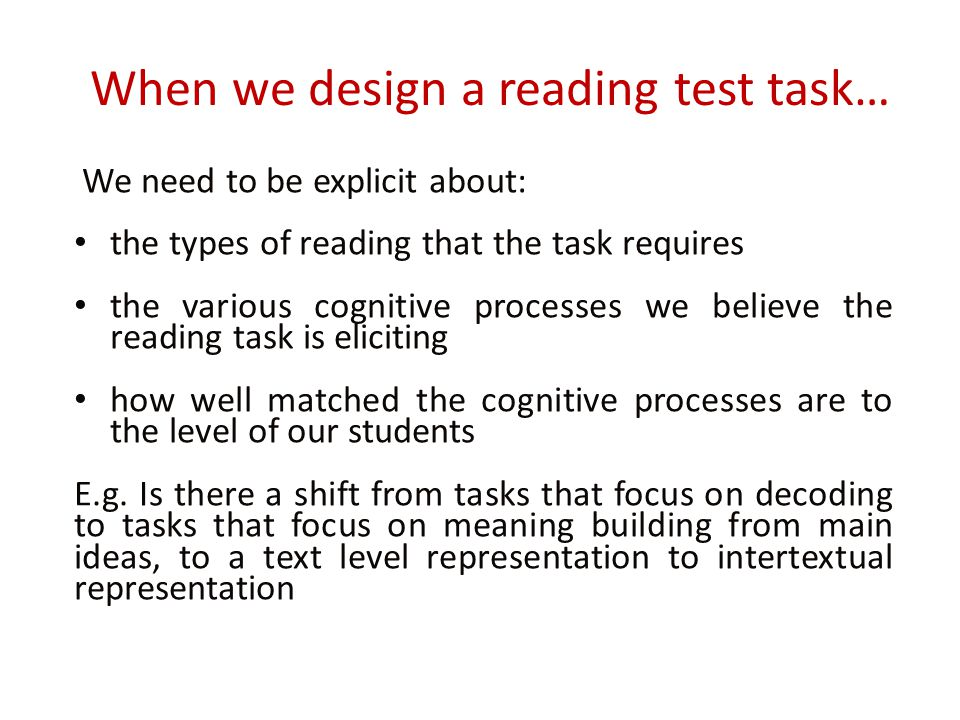 When we design a reading test task… We need to be explicit about: the types of reading that the task requires the various cognitive processes we believe the reading task is eliciting how well matched the cognitive processes are to the level of our students E.g.