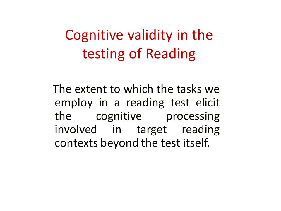 Cognitive validity in the testing of Reading The extent to which the tasks we employ in a reading test elicit the cognitive processing involved in target reading contexts beyond the test itself.