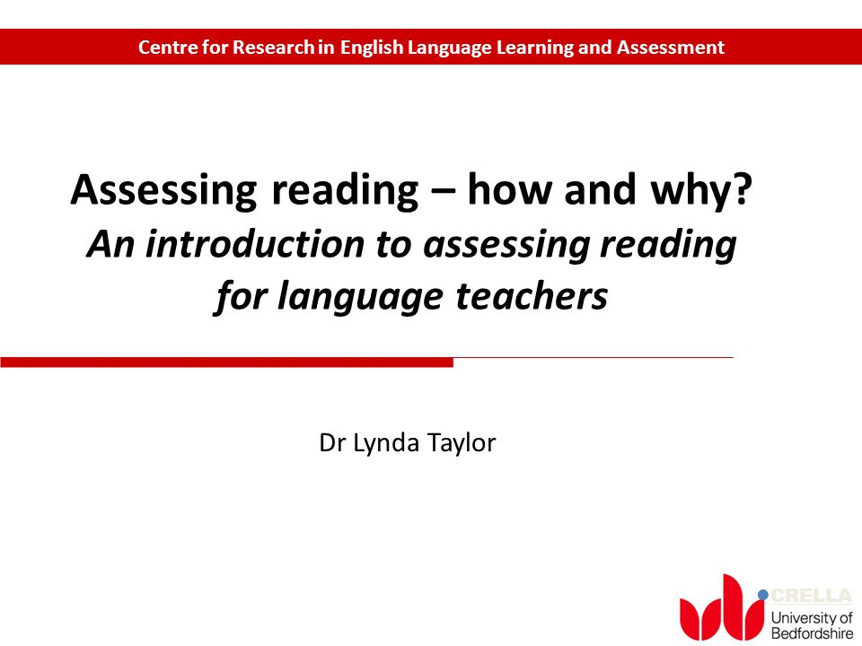 CRELLA Centre for Research in English Language Learning and Assessment Assessing reading – how and why? An introduction to assessing reading for langu