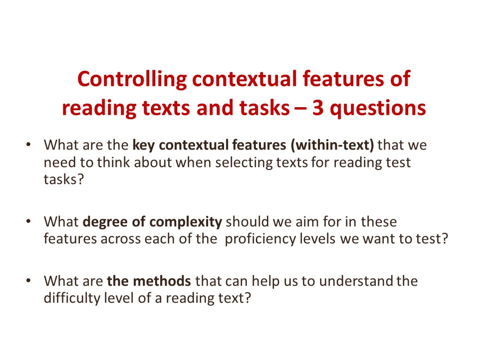 Controlling contextual features of reading texts and tasks – 3 questions What are the key contextual features (within-text) that we need to think about when selecting texts for reading test tasks.