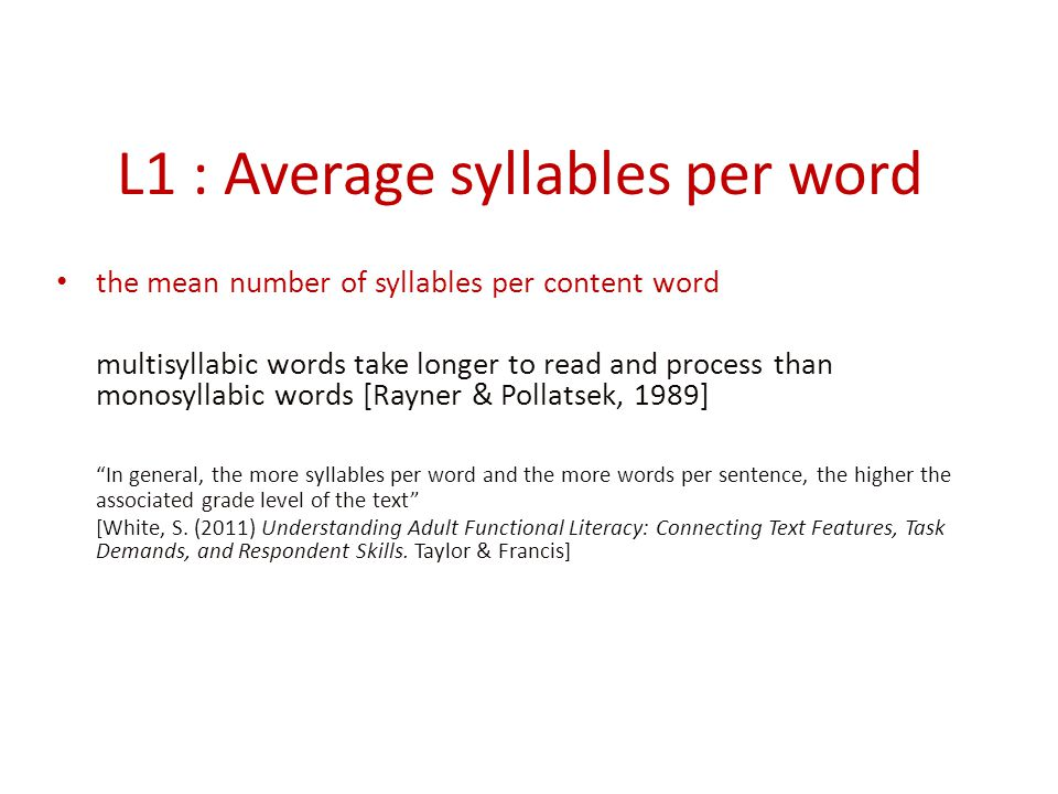 L1 : Average syllables per word the mean number of syllables per content word multisyllabic words take longer to read and process than monosyllabic words [Rayner & Pollatsek, 1989] In general, the more syllables per word and the more words per sentence, the higher the associated grade level of the text [White, S.
