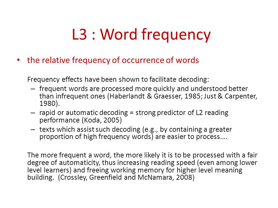 L3 : Word frequency the relative frequency of occurrence of words Frequency effects have been shown to facilitate decoding: – frequent words are processed more quickly and understood better than infrequent ones (Haberlandt & Graesser, 1985; Just & Carpenter, 1980).