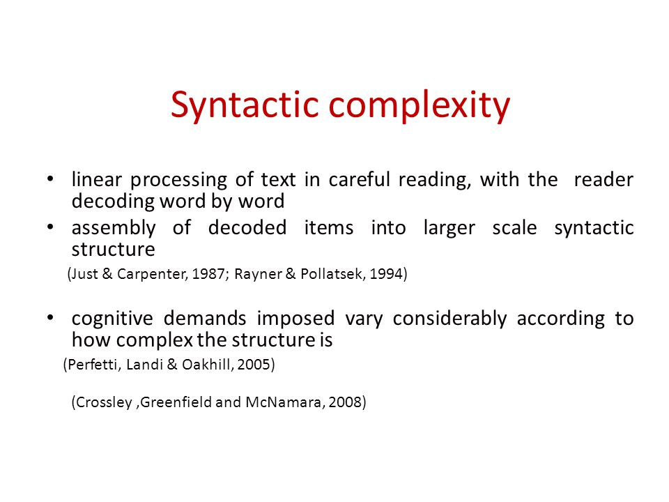 Syntactic complexity linear processing of text in careful reading, with the reader decoding word by word assembly of decoded items into larger scale syntactic structure (Just & Carpenter, 1987; Rayner & Pollatsek, 1994) cognitive demands imposed vary considerably according to how complex the structure is (Perfetti, Landi & Oakhill, 2005) (Crossley,Greenfield and McNamara, 2008)