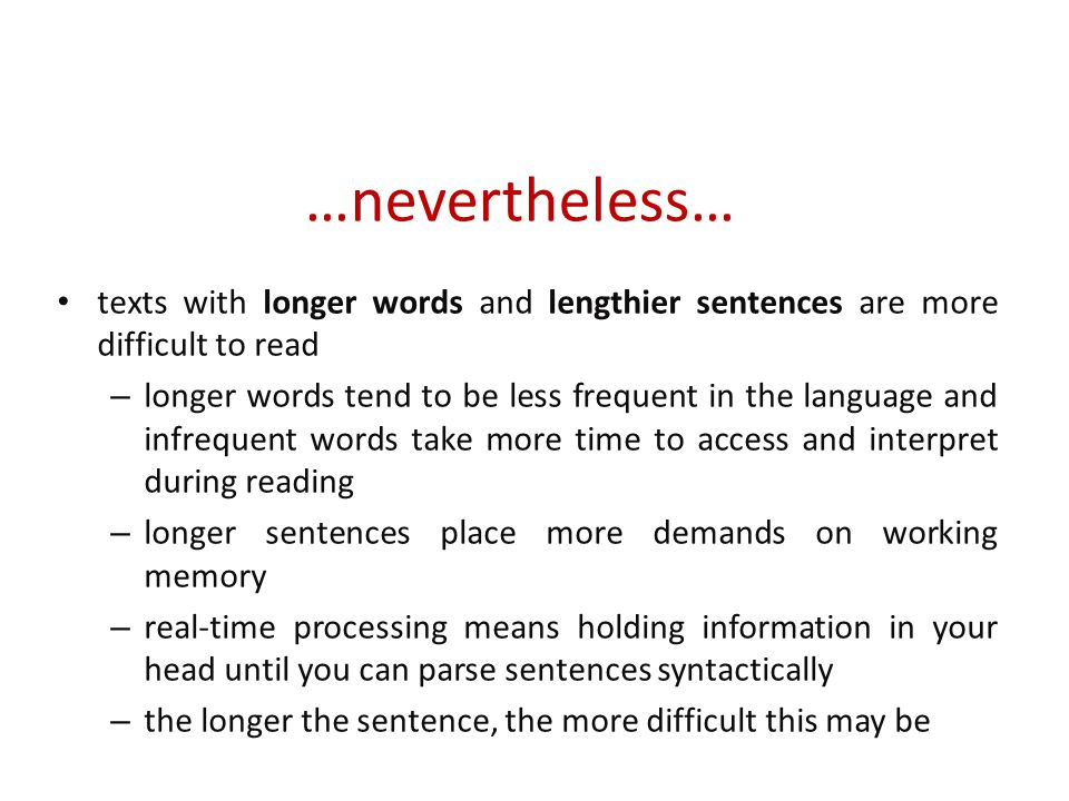 …nevertheless… texts with longer words and lengthier sentences are more difficult to read – longer words tend to be less frequent in the language and infrequent words take more time to access and interpret during reading – longer sentences place more demands on working memory – real-time processing means holding information in your head until you can parse sentences syntactically – the longer the sentence, the more difficult this may be