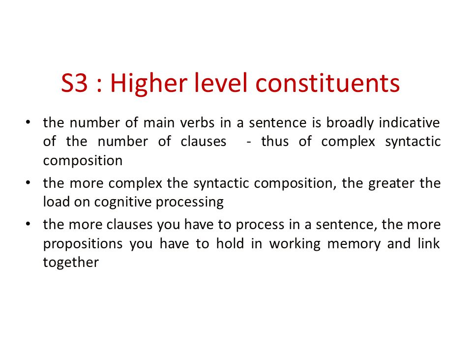 S3 : Higher level constituents the number of main verbs in a sentence is broadly indicative of the number of clauses - thus of complex syntactic composition the more complex the syntactic composition, the greater the load on cognitive processing the more clauses you have to process in a sentence, the more propositions you have to hold in working memory and link together