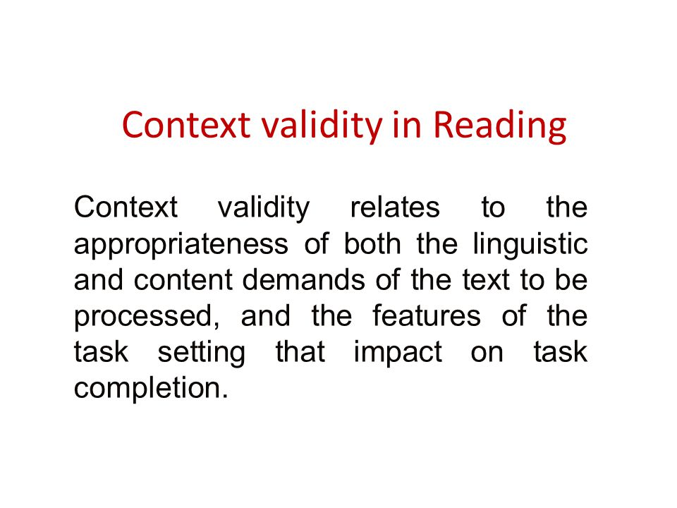 Context validity in Reading Context validity relates to the appropriateness of both the linguistic and content demands of the text to be processed, and the features of the task setting that impact on task completion.