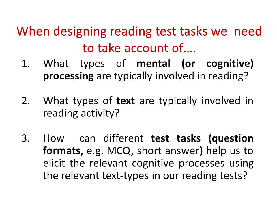 When designing reading test tasks we need to take account of…. 1.What types of mental (or cognitive) processing are typically involved in reading? 2.W