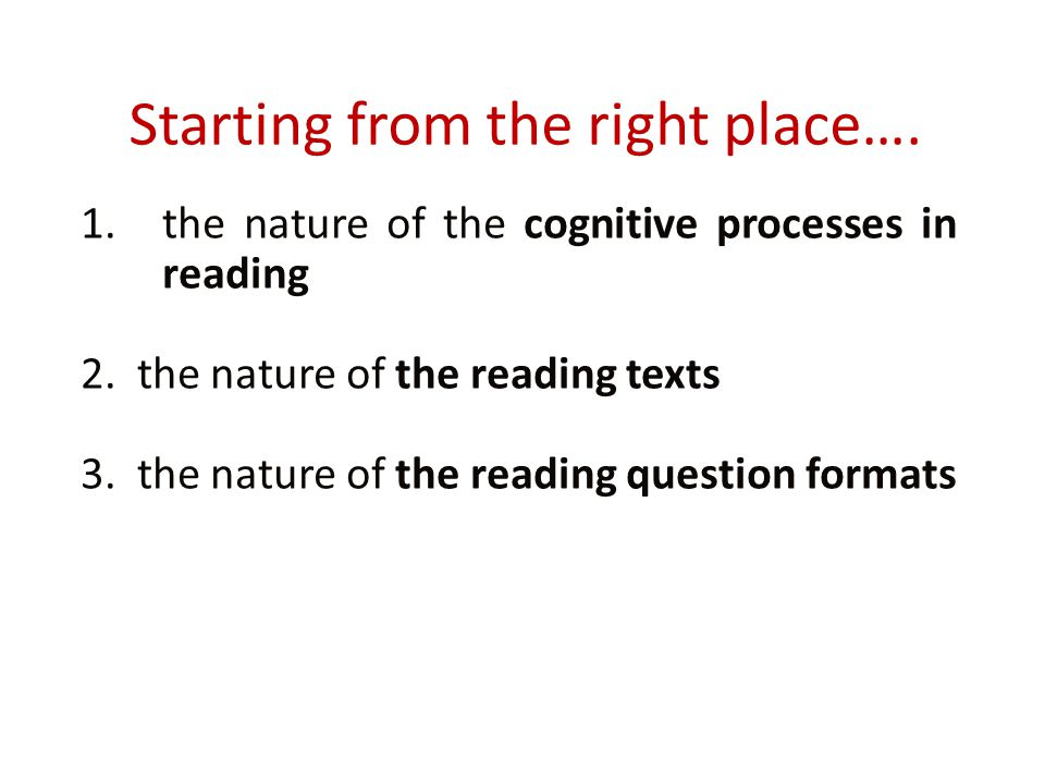 Starting from the right place…. 1.the nature of the cognitive processes in reading 2. the nature of the reading texts 3. the nature of the reading que