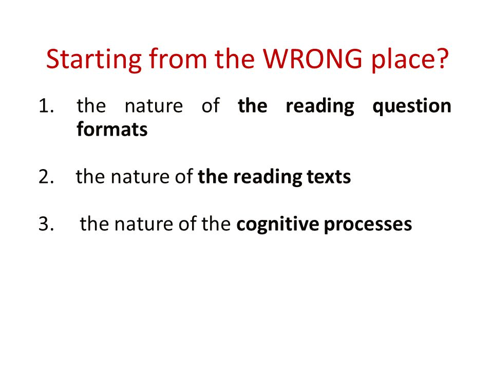 Starting from the WRONG place? 1.the nature of the reading question formats 2. the nature of the reading texts 3. the nature of the cognitive processe
