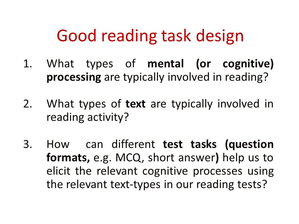 Good reading task design 1.What types of mental (or cognitive) processing are typically involved in reading? 2.What types of text are typically involv