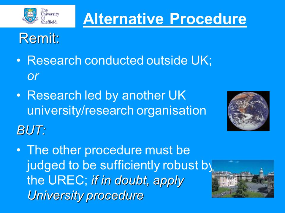 Remit: Research conducted outside UK; or Research led by another UK university/research organisationBUT: if in doubt, apply University procedureThe other procedure must be judged to be sufficiently robust by the UREC; if in doubt, apply University procedure Alternative Procedure