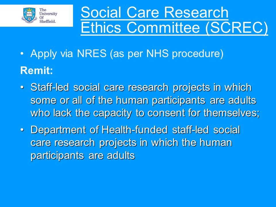 Social Care Research Ethics Committee (SCREC) Apply via NRES (as per NHS procedure) Remit: Staff-led social care research projects in which some or all of the human participants are adults who lack the capacity to consent for themselves;Staff-led social care research projects in which some or all of the human participants are adults who lack the capacity to consent for themselves; Department of Health-funded staff-led social care research projects in which the human participants are adultsDepartment of Health-funded staff-led social care research projects in which the human participants are adults