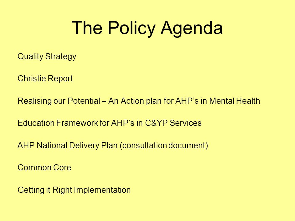 The Policy Agenda Quality Strategy Christie Report Realising our Potential – An Action plan for AHP's in Mental Health Education Framework for AHP's in C&YP Services AHP National Delivery Plan (consultation document) Common Core Getting it Right Implementation