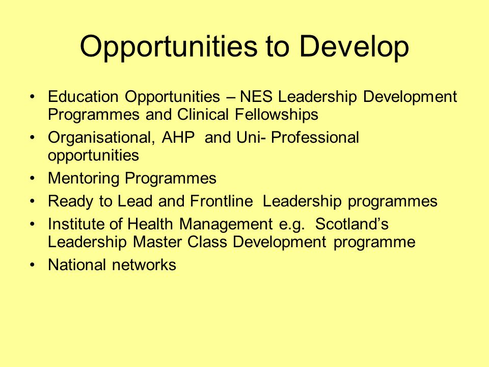 Opportunities to Develop Education Opportunities – NES Leadership Development Programmes and Clinical Fellowships Organisational, AHP and Uni- Professional opportunities Mentoring Programmes Ready to Lead and Frontline Leadership programmes Institute of Health Management e.g.