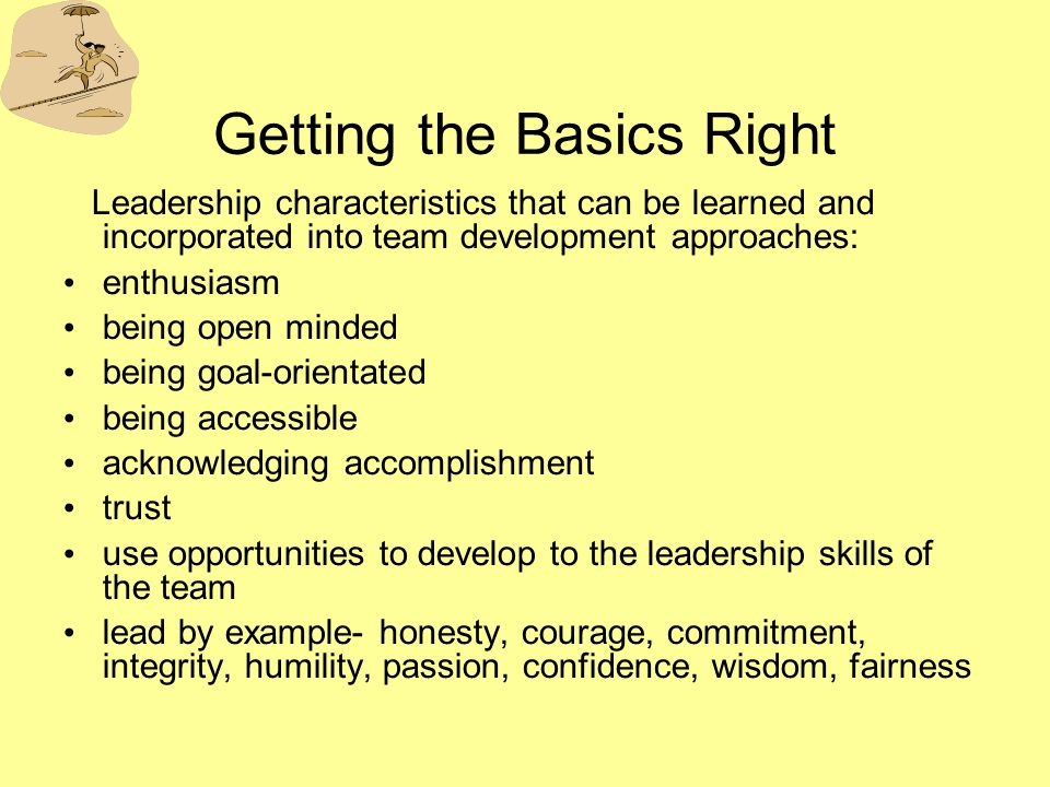 Getting the Basics Right Leadership characteristics that can be learned and incorporated into team development approaches: enthusiasm being open minded being goal-orientated being accessible acknowledging accomplishment trust use opportunities to develop to the leadership skills of the team lead by example- honesty, courage, commitment, integrity, humility, passion, confidence, wisdom, fairness